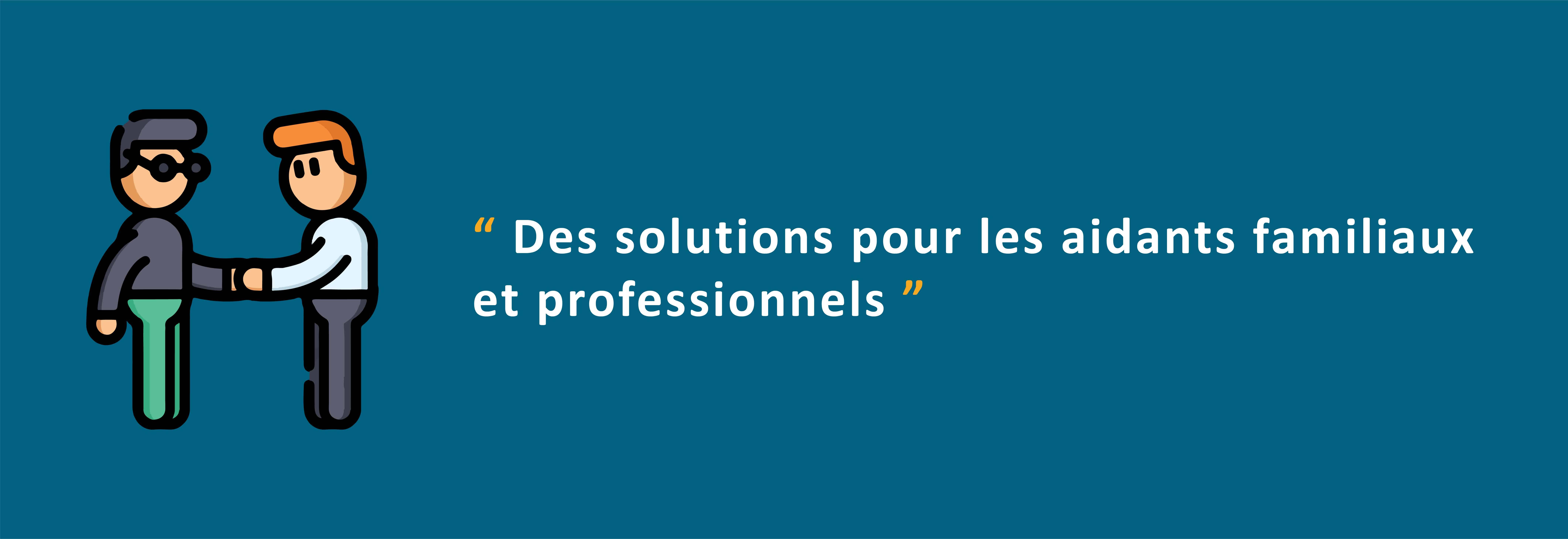 """""""Des solutions pour les aidants familiaux et professionnels."""""""